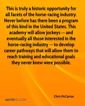 Chris McCarron - This is truly a historic opportunity for all facets of the horse-racing industry. Never before has there been a program of this kind in the United States. This academy will allow jockeys -- and eventually all those interested in the horse-racing industry -- to develop career pathways that will allow them to reach training and educational goals they never knew were possible.