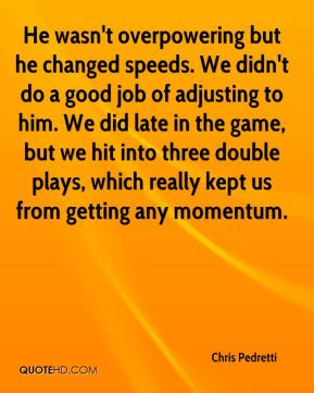 He wasn't overpowering but he changed speeds. We didn't do a good job of adjusting to him. We did late in the game, but we hit into three double plays, which really kept us from getting any momentum.