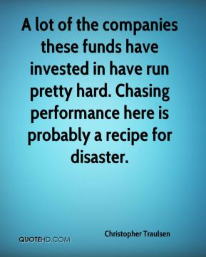 Christopher Traulsen - A lot of the companies these funds have invested in have run pretty hard. Chasing performance here is probably a recipe for disaster.