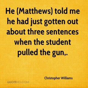 Christopher Williams - He (Matthews) told me he had just gotten out about three sentences when the student pulled the gun.