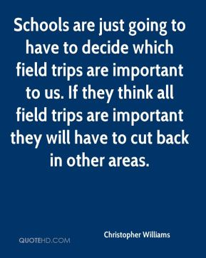 Schools are just going to have to decide which field trips are important to us. If they think all field trips are important they will have to cut back in other areas.