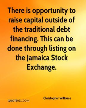 There is opportunity to raise capital outside of the traditional debt financing. This can be done through listing on the Jamaica Stock Exchange.