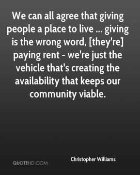 We can all agree that giving people a place to live ... giving is the wrong word, [they're] paying rent - we're just the vehicle that's creating the availability that keeps our community viable.