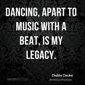 Chubby Checker - Dancing, apart to music with a beat, is my legacy.