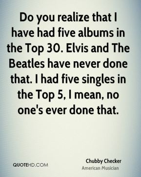 Chubby Checker - Do you realize that I have had five albums in the Top 30. Elvis and The Beatles have never done that. I had five singles in the Top 5, I mean, no one's ever done that.