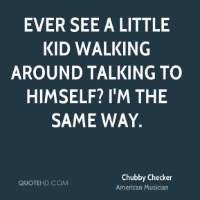 Ever see a little kid walking around talking to himself? I'm the same way.