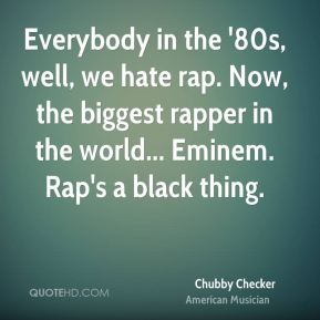 Chubby Checker - Everybody in the '80s, well, we hate rap. Now, the biggest rapper in the world... Eminem. Rap's a black thing.