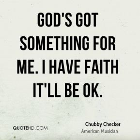 Chubby Checker - God's got something for me. I have faith it'll be OK.
