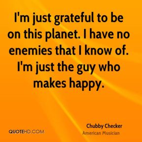 I'm just grateful to be on this planet. I have no enemies that I know of. I'm just the guy who makes happy.
