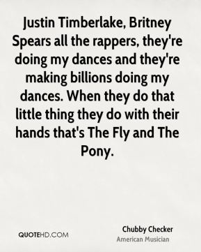 Chubby Checker - Justin Timberlake, Britney Spears all the rappers, they're doing my dances and they're making billions doing my dances. When they do that little thing they do with their hands that's The Fly and The Pony.
