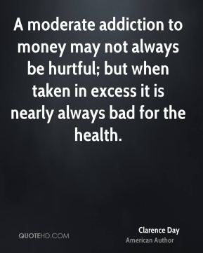 A moderate addiction to money may not always be hurtful; but when taken in excess it is nearly always bad for the health.