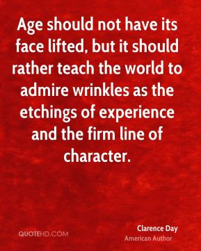 Age should not have its face lifted, but it should rather teach the world to admire wrinkles as the etchings of experience and the firm line of character.