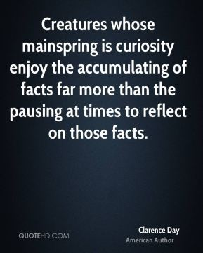 Clarence Day - Creatures whose mainspring is curiosity enjoy the accumulating of facts far more than the pausing at times to reflect on those facts.