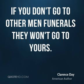 If you don't go to other men funerals they won't go to yours.