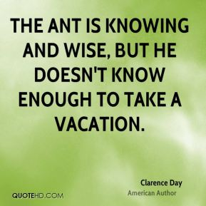 The ant is knowing and wise, but he doesn't know enough to take a vacation.