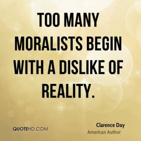 Too many moralists begin with a dislike of reality.