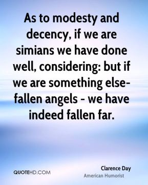 As to modesty and decency, if we are simians we have done well, considering: but if we are something else- fallen angels - we have indeed fallen far.