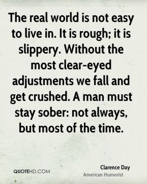 Clarence Day - The real world is not easy to live in. It is rough; it is slippery. Without the most clear-eyed adjustments we fall and get crushed. A man must stay sober: not always, but most of the time.
