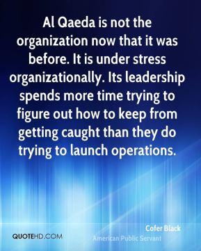 Al Qaeda is not the organization now that it was before. It is under stress organizationally. Its leadership spends more time trying to figure out how to keep from getting caught than they do trying to launch operations.