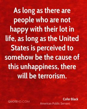Cofer Black - As long as there are people who are not happy with their lot in life, as long as the United States is perceived to somehow be the cause of this unhappiness, there will be terrorism.