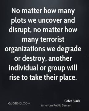 Cofer Black - No matter how many plots we uncover and disrupt, no matter how many terrorist organizations we degrade or destroy, another individual or group will rise to take their place.