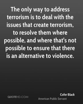 The only way to address terrorism is to deal with the issues that create terrorism, to resolve them where possible, and where that's not possible to ensure that there is an alternative to violence.