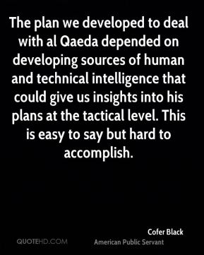 Cofer Black - The plan we developed to deal with al Qaeda depended on developing sources of human and technical intelligence that could give us insights into his plans at the tactical level. This is easy to say but hard to accomplish.