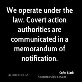 Cofer Black - We operate under the law. Covert action authorities are communicated in a memorandum of notification.