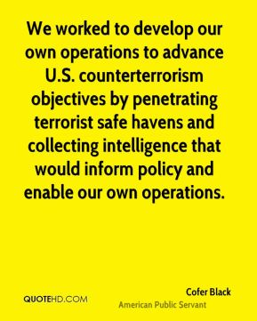 Cofer Black - We worked to develop our own operations to advance U.S. counterterrorism objectives by penetrating terrorist safe havens and collecting intelligence that would inform policy and enable our own operations.