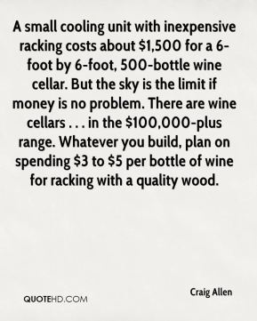 Craig Allen - A small cooling unit with inexpensive racking costs about $1,500 for a 6-foot by 6-foot, 500-bottle wine cellar. But the sky is the limit if money is no problem. There are wine cellars . . . in the $100,000-plus range. Whatever you build, plan on spending $3 to $5 per bottle of wine for racking with a quality wood.