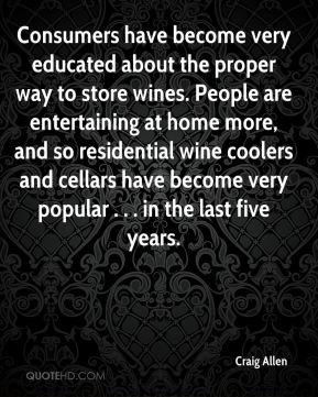 Consumers have become very educated about the proper way to store wines. People are entertaining at home more, and so residential wine coolers and cellars have become very popular . . . in the last five years.