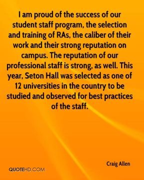 I am proud of the success of our student staff program, the selection and training of RAs, the caliber of their work and their strong reputation on campus. The reputation of our professional staff is strong, as well. This year, Seton Hall was selected as one of 12 universities in the country to be studied and observed for best practices of the staff.