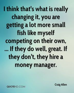 I think that's what is really changing it, you are getting a lot more small fish like myself competing on their own, ... If they do well, great. If they don't, they hire a money manager.