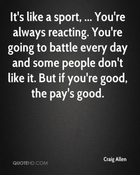 Craig Allen - It's like a sport, ... You're always reacting. You're going to battle every day and some people don't like it. But if you're good, the pay's good.