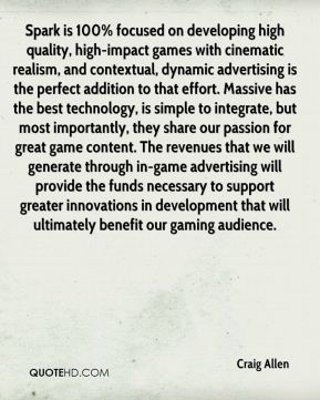 Spark is 100% focused on developing high quality, high-impact games with cinematic realism, and contextual, dynamic advertising is the perfect addition to that effort. Massive has the best technology, is simple to integrate, but most importantly, they share our passion for great game content. The revenues that we will generate through in-game advertising will provide the funds necessary to support greater innovations in development that will ultimately benefit our gaming audience.