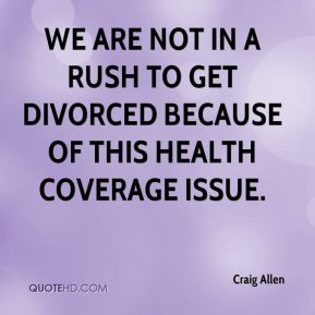 Craig Allen - We are not in a rush to get divorced because of this health coverage issue.