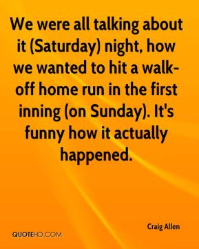 We were all talking about it (Saturday) night, how we wanted to hit a walk-off home run in the first inning (on Sunday). It's funny how it actually happened.