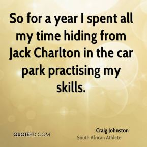 So for a year I spent all my time hiding from Jack Charlton in the car park practising my skills.