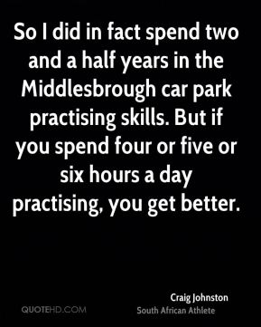 So I did in fact spend two and a half years in the Middlesbrough car park practising skills. But if you spend four or five or six hours a day practising, you get better.
