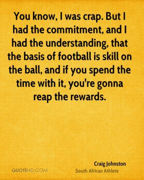 You know, I was crap. But I had the commitment, and I had the understanding, that the basis of football is skill on the ball, and if you spend the time with it, you're gonna reap the rewards.