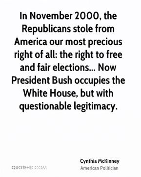 Cynthia McKinney - In November 2000, the Republicans stole from America our most precious right of all: the right to free and fair elections... Now President Bush occupies the White House, but with questionable legitimacy.