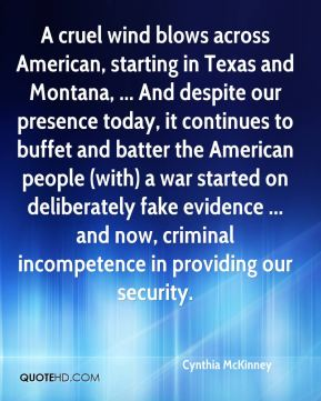A cruel wind blows across American, starting in Texas and Montana, ... And despite our presence today, it continues to buffet and batter the American people (with) a war started on deliberately fake evidence ... and now, criminal incompetence in providing our security.