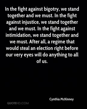 In the fight against bigotry, we stand together and we must. In the fight against injustice, we stand together and we must. In the fight against intimidation, we stand together and we must. After all, a regime that would steal an election right before our very eyes will do anything to all of us.