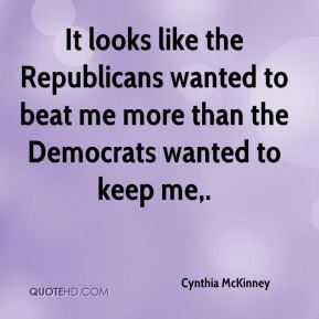 It looks like the Republicans wanted to beat me more than the Democrats wanted to keep me.
