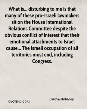 What is... disturbing to me is that many of these pro-Israeli lawmakers sit on the House International Relations Committee despite the obvious conflict of interest that their emotional attachments to Israel cause... The Israeli occupation of all territories must end, including Congress.