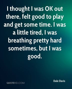 I thought I was OK out there, felt good to play and get some time. I was a little tired, I was breathing pretty hard sometimes, but I was good.