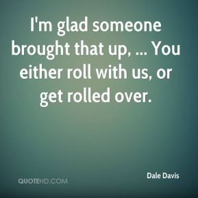 I'm glad someone brought that up, ... You either roll with us, or get rolled over.