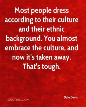 Most people dress according to their culture and their ethnic background. You almost embrace the culture, and now it's taken away. That's tough.