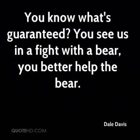 You know what's guaranteed? You see us in a fight with a bear, you better help the bear.