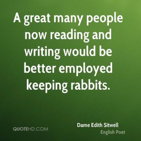A great many people now reading and writing would be better employed keeping rabbits.